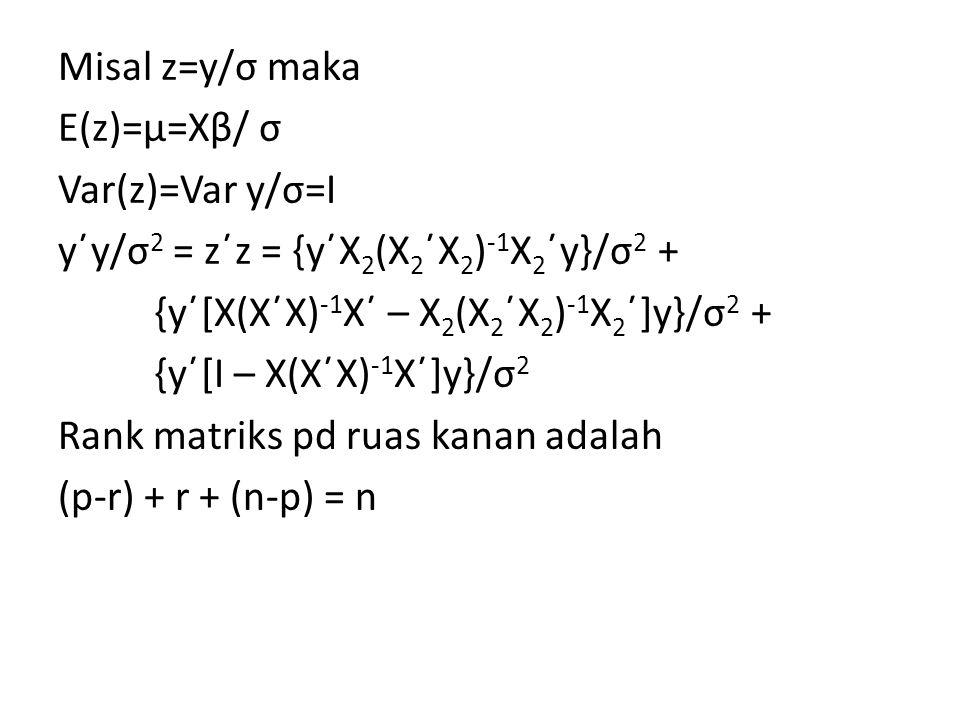 Misal z=y/σ maka E(z)=μ=Xβ/ σ Var(z)=Var y/σ=I y΄y/σ2 = z΄z = {y΄X2(X2΄X2)-1X2΄y}/σ2 + {y΄[X(X΄X)-1X΄ – X2(X2΄X2)-1X2΄]y}/σ2 + {y΄[I – X(X΄X)-1X΄]y}/σ2 Rank matriks pd ruas kanan adalah (p-r) + r + (n-p) = n